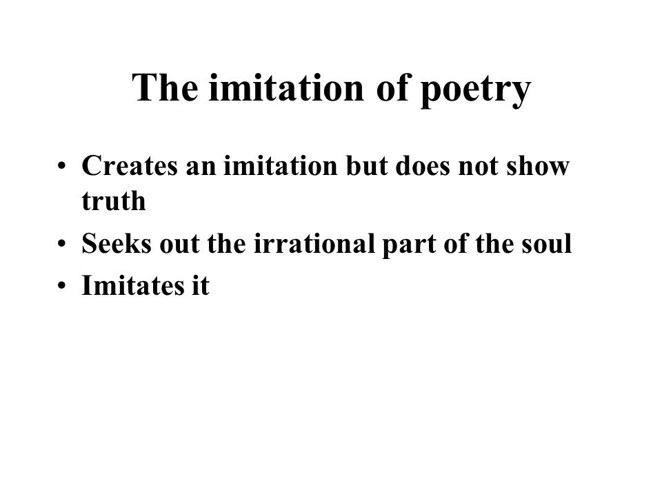 The imitation of poetry Creates an imitation but does not show truth Seeks out the irrational part of the soul Imitates it