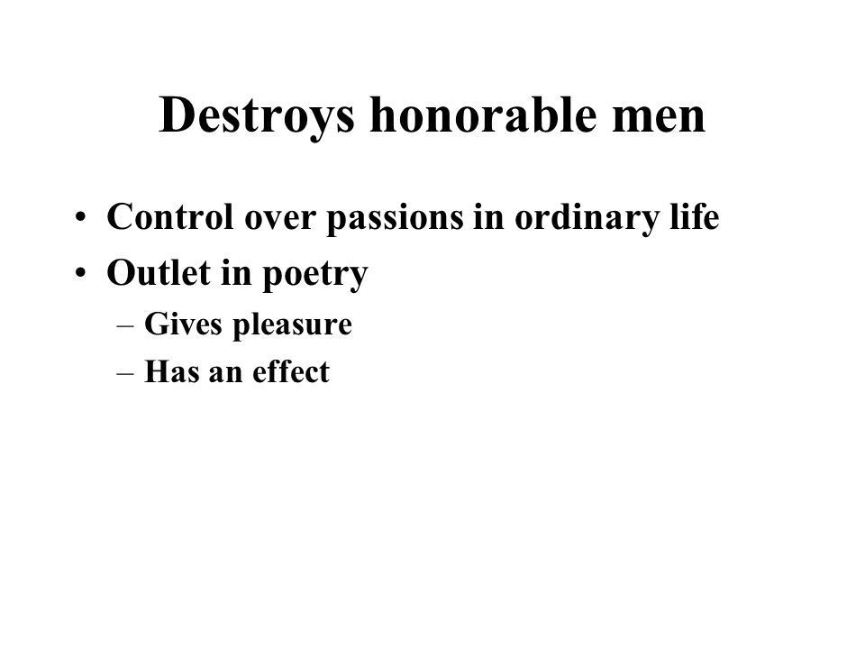 Destroys honorable men Control over passions in ordinary life Outlet in poetry –Gives pleasure –Has an effect