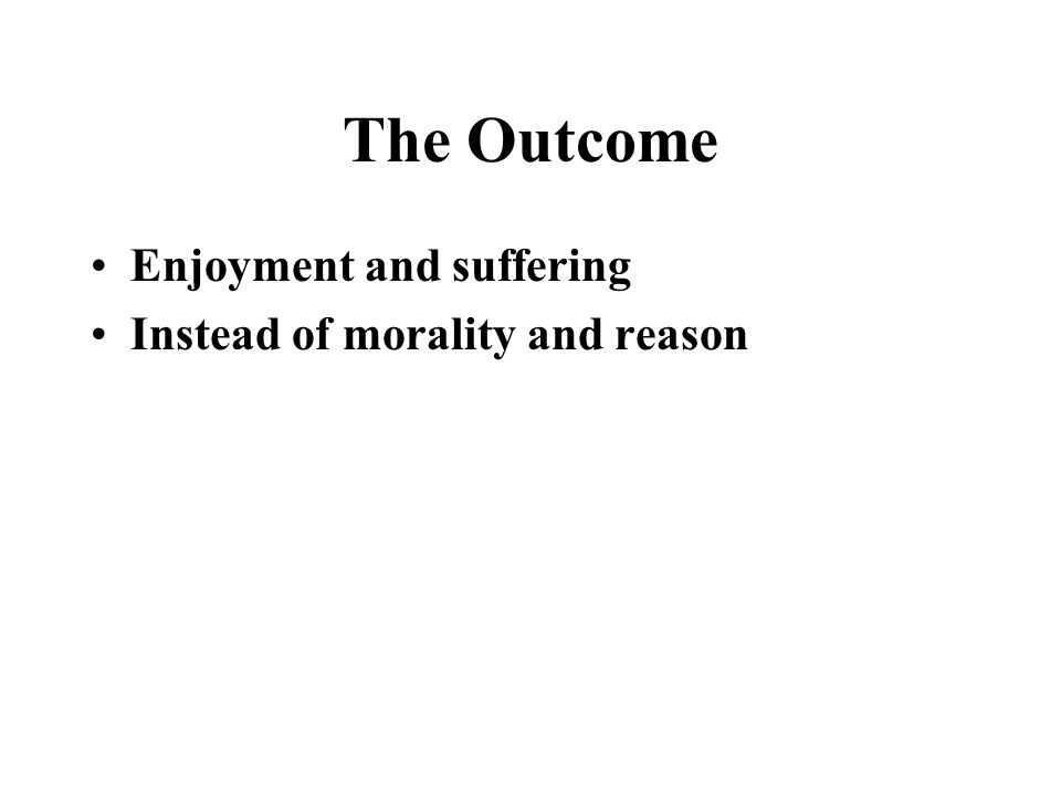 The Outcome Enjoyment and suffering Instead of morality and reason