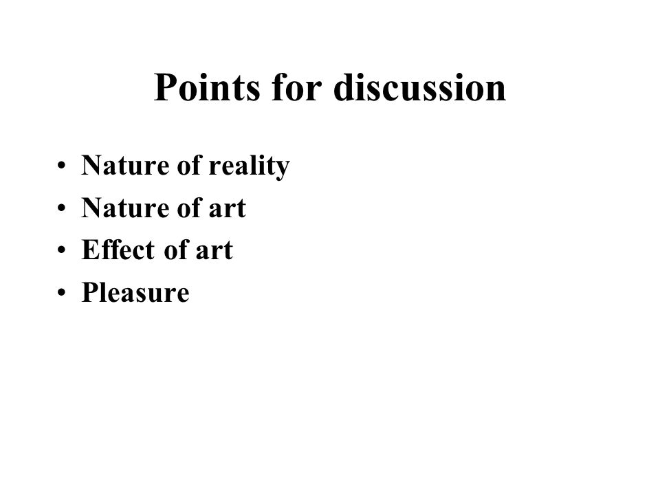 Points for discussion Nature of reality Nature of art Effect of art Pleasure