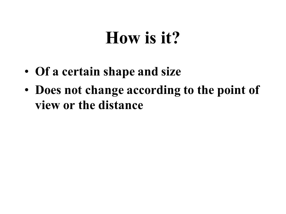 How is it? Of a certain shape and size Does not change according to the point of view or the distance