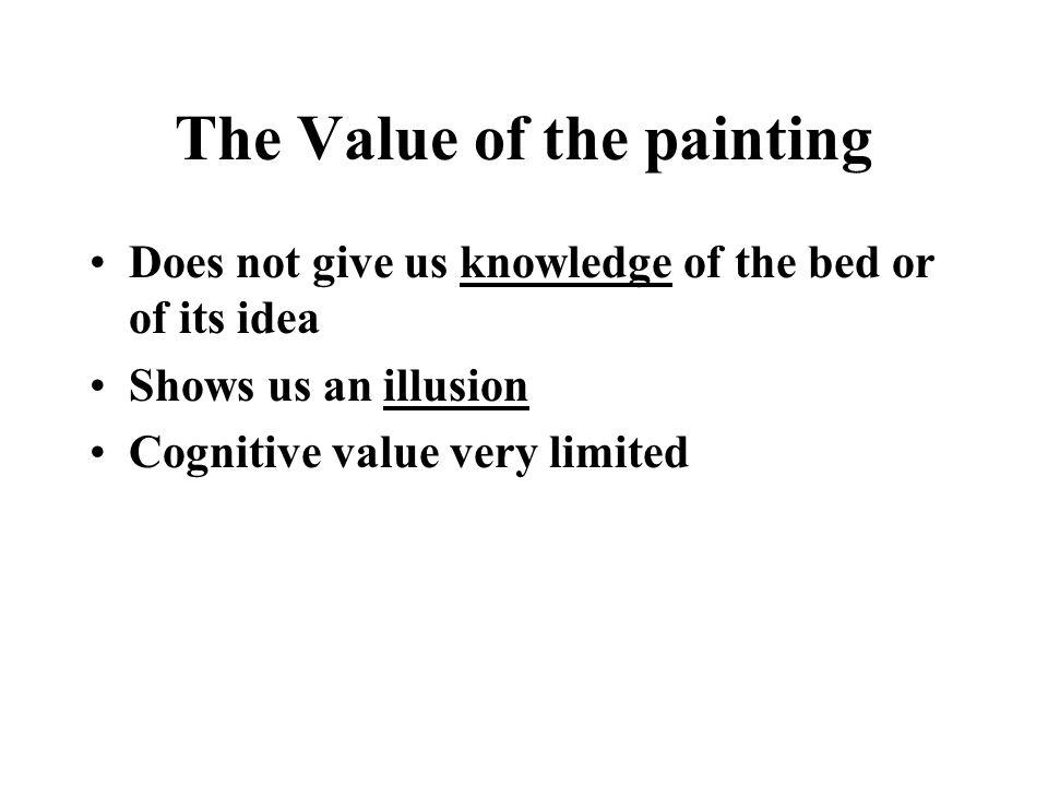 The Value of the painting Does not give us knowledge of the bed or of its idea Shows us an illusion Cognitive value very limited