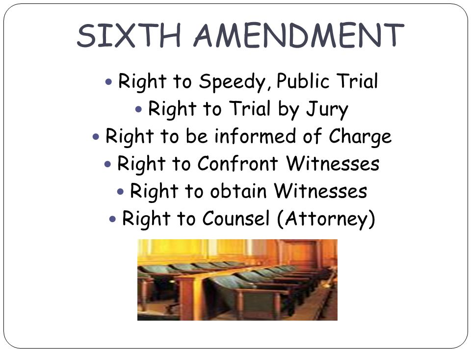 SIXTH AMENDMENT Right to Speedy, Public Trial Right to Trial by Jury Right to be informed of Charge Right to Confront Witnesses Right to obtain Witnesses Right to Counsel (Attorney)