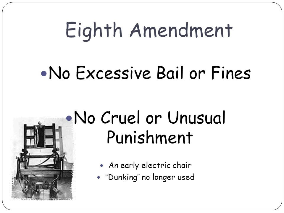 Eighth Amendment No Excessive Bail or Fines No Cruel or Unusual Punishment An early electric chair Dunking no longer used