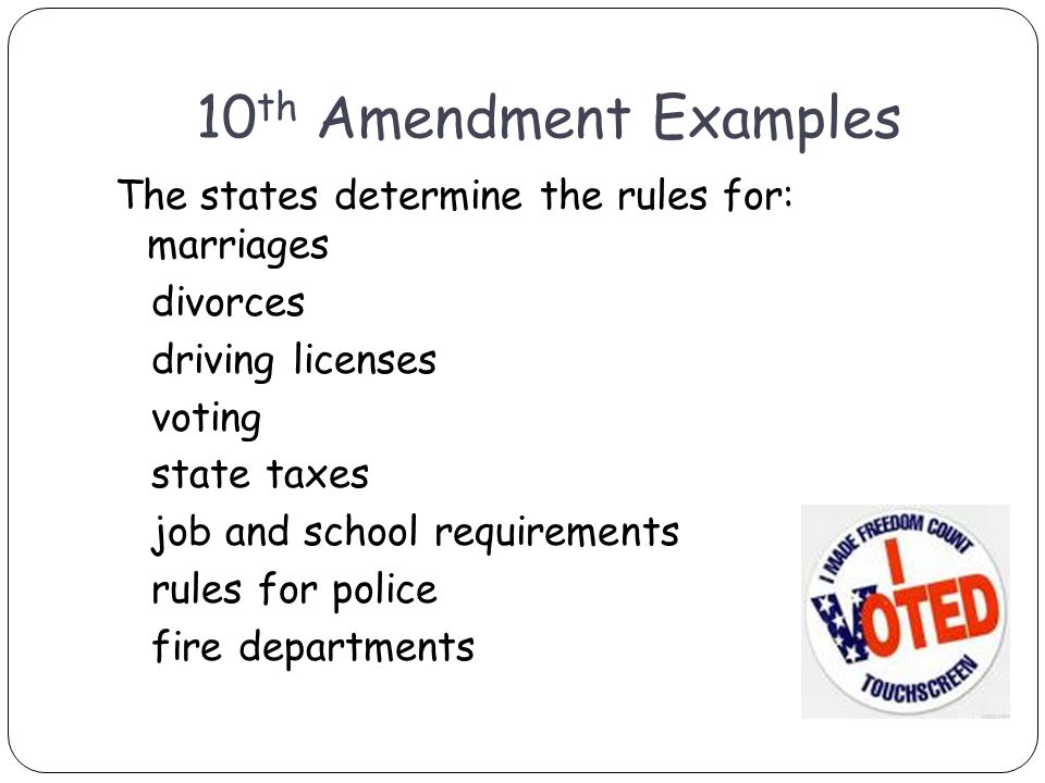 10 th Amendment Examples The states determine the rules for: marriages divorces driving licenses voting state taxes job and school requirements rules for police fire departments