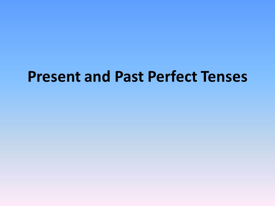 Present and Past Perfect Tenses
