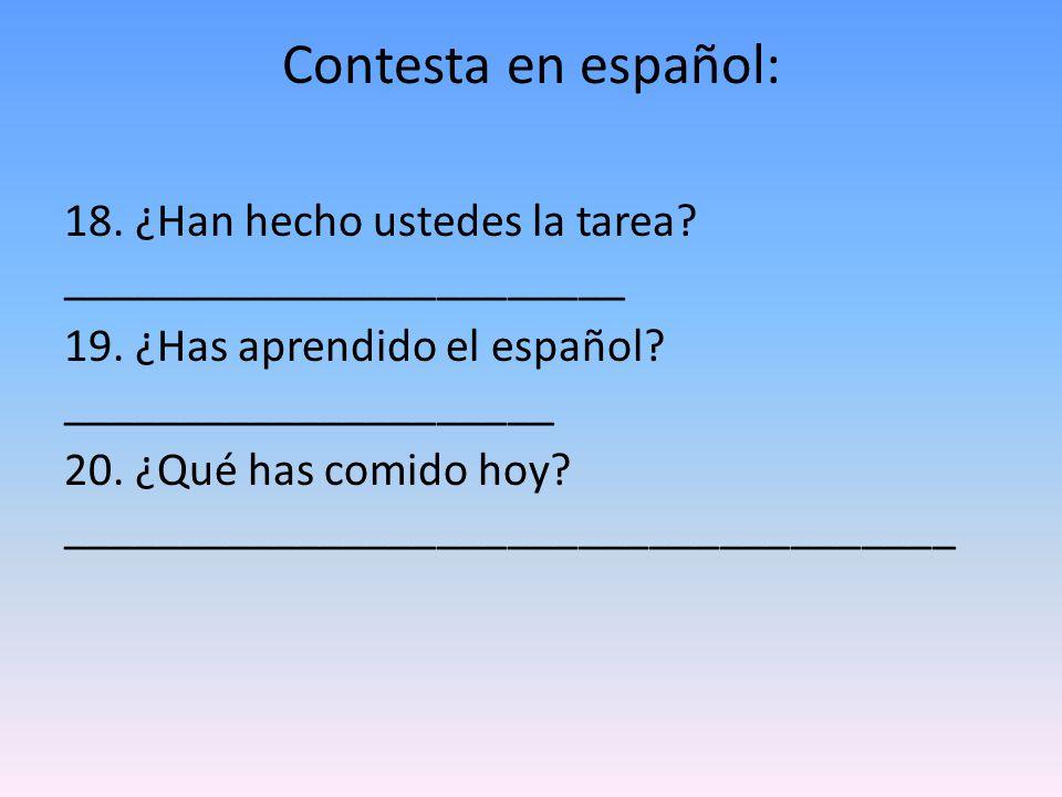 Contesta en español: 18. ¿Han hecho ustedes la tarea? ________________________ 19. ¿Has aprendido el español? _____________________ 20. ¿Qué has comid