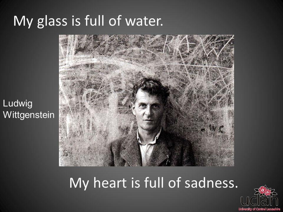 My glass is full of water. My heart is full of sadness. Ludwig Wittgenstein