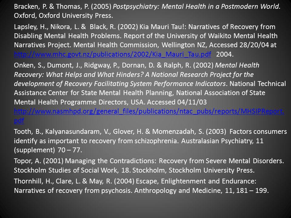 Bracken, P. & Thomas, P. (2005) Postpsychiatry: Mental Health in a Postmodern World. Oxford, Oxford University Press. Lapsley, H., Nikora, L. & Black,