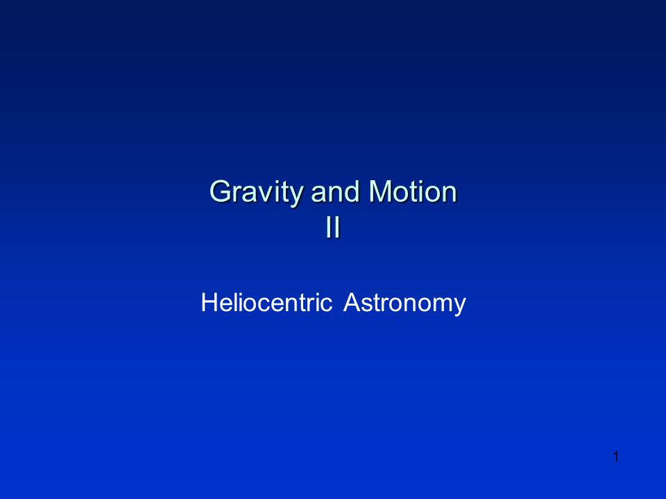 1 Gravity and Motion II Heliocentric Astronomy
