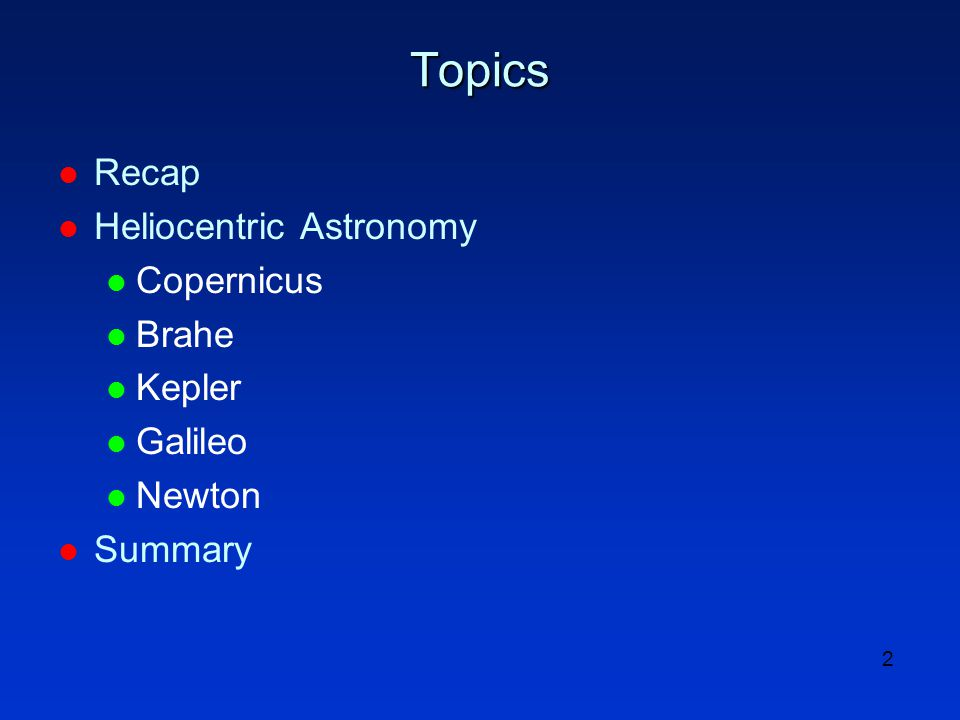 2 Topics l Recap l Heliocentric Astronomy l Copernicus l Brahe l Kepler l Galileo l Newton l Summary