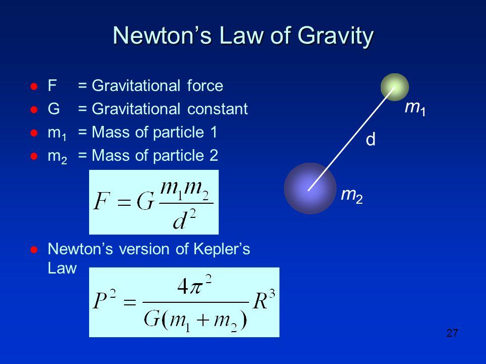 27 Newton's Law of Gravity l F= Gravitational force l G= Gravitational constant l m 1 = Mass of particle 1 l m 2 = Mass of particle 2 l Newton's version of Kepler's Law d m2m2 m1m1