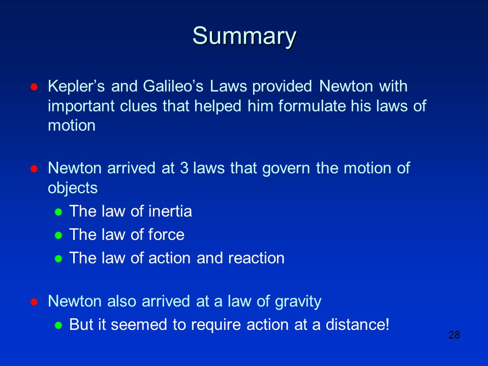 28 Summary l Kepler's and Galileo's Laws provided Newton with important clues that helped him formulate his laws of motion l Newton arrived at 3 laws that govern the motion of objects l The law of inertia l The law of force l The law of action and reaction l Newton also arrived at a law of gravity l But it seemed to require action at a distance!