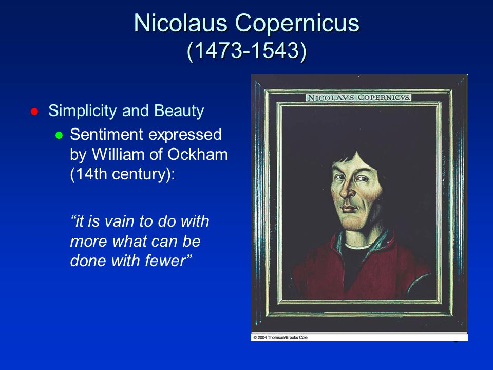 8 Nicolaus Copernicus (1473-1543) l Simplicity and Beauty l Sentiment expressed by William of Ockham (14th century): it is vain to do with more what can be done with fewer