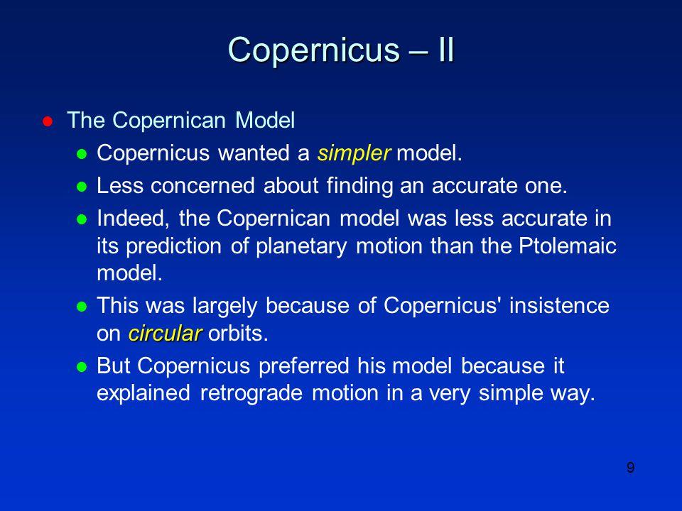 9 Copernicus – II l The Copernican Model l Copernicus wanted a simpler model.