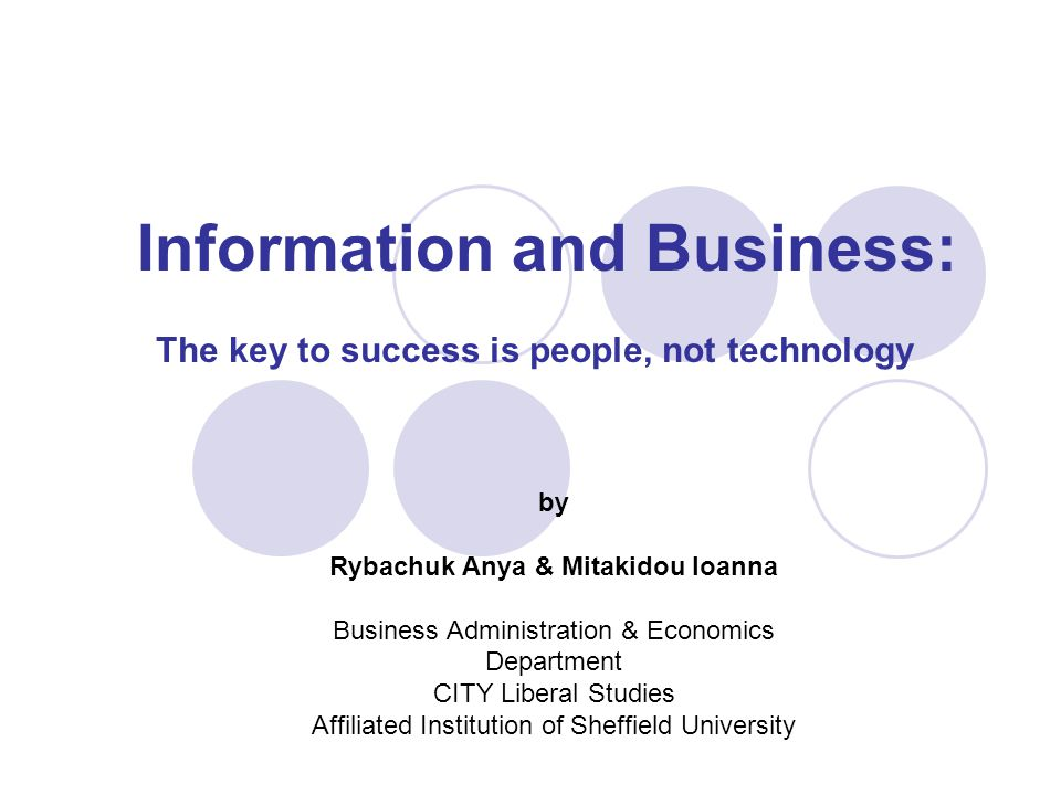 Information and Business: The key to success is people, not technology by Rybachuk Anya & Mitakidou Ioanna Business Administration & Economics Department CITY Liberal Studies Affiliated Institution of Sheffield University