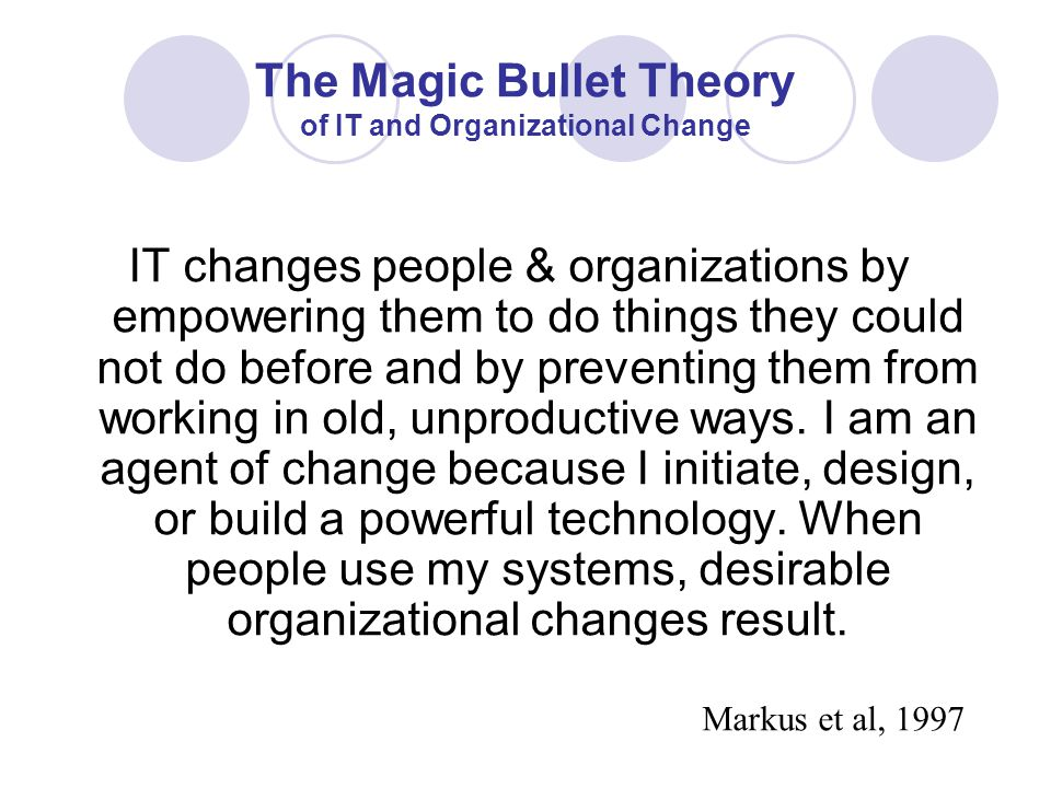 The Magic Bullet Theory of IT and Organizational Change IT changes people & organizations by empowering them to do things they could not do before and by preventing them from working in old, unproductive ways.