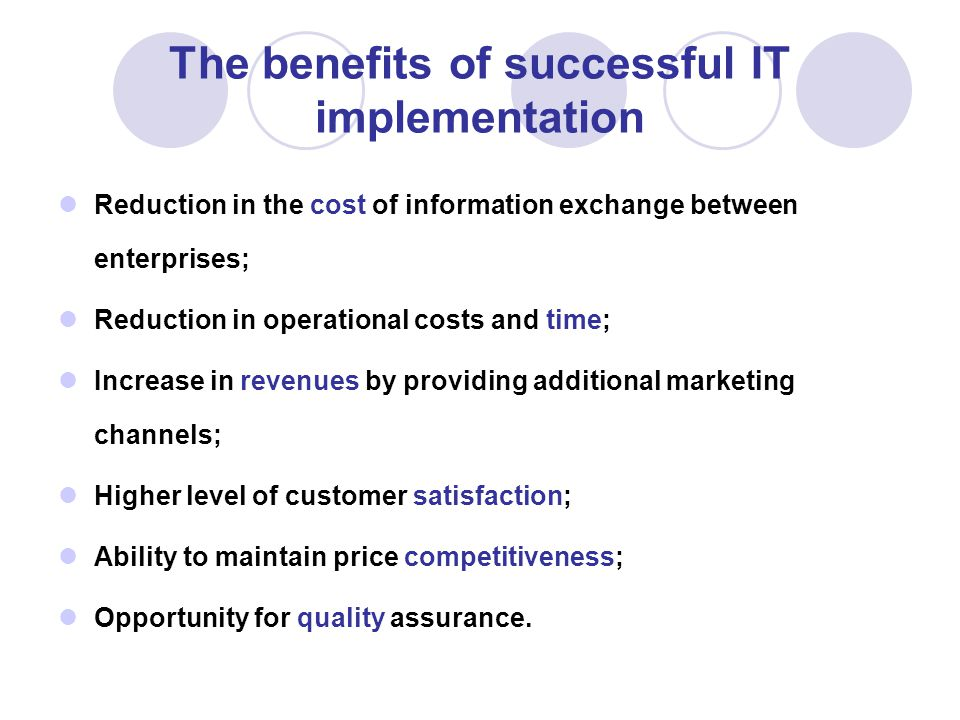 The benefits of successful IT implementation Reduction in the cost of information exchange between enterprises; Reduction in operational costs and time; Increase in revenues by providing additional marketing channels; Higher level of customer satisfaction; Ability to maintain price competitiveness; Opportunity for quality assurance.