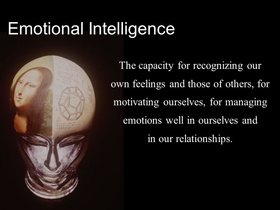 The capacity for recognizing our own feelings and those of others, for motivating ourselves, for managing emotions well in ourselves and in our relationships.