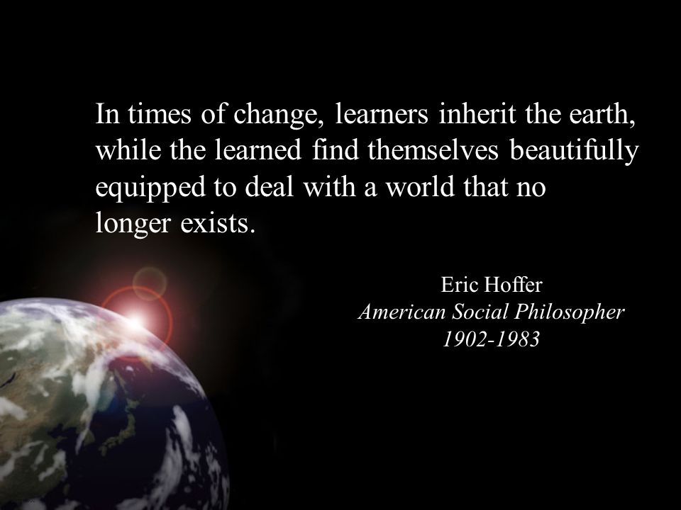 Eric Hoffer American Social Philosopher 1902-1983 MDT1000 In times of change, learners inherit the earth, while the learned find themselves beautifully equipped to deal with a world that no longer exists.