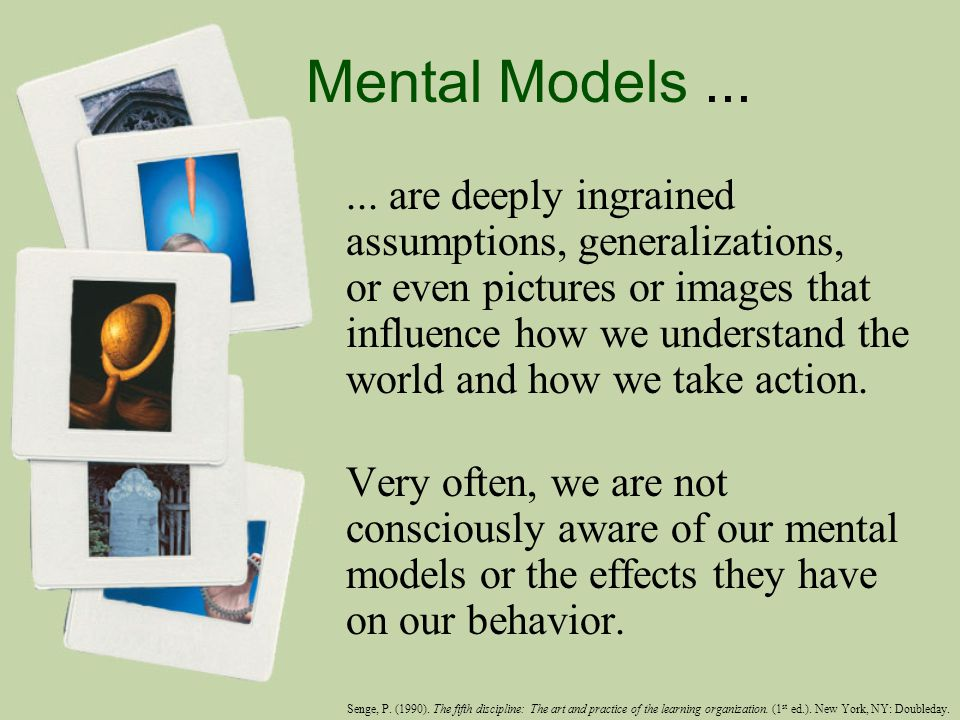 Mental Models...... are deeply ingrained assumptions, generalizations, or even pictures or images that influence how we understand the world and how w