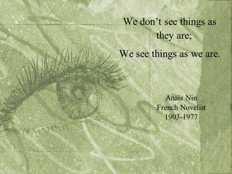 We don't see things as they are; We see things as we are. Anaïs Nin French Novelist 1903-1977