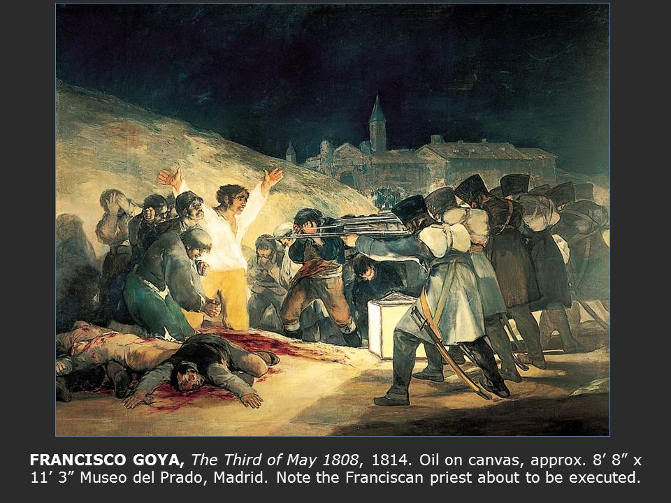 "FRANCISCO GOYA, The Third of May 1808, 1814. Oil on canvas, approx. 8' 8"" x 11' 3"" Museo del Prado, Madrid. Note the Franciscan priest about to be exe"