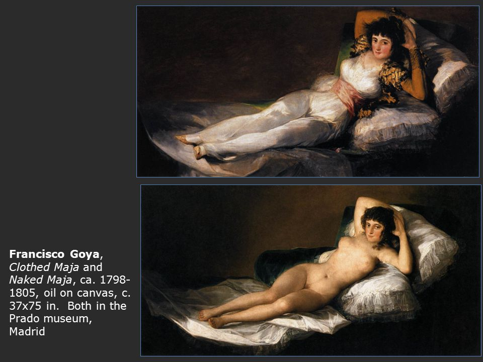 Francisco Goya, Clothed Maja and Naked Maja, ca. 1798- 1805, oil on canvas, c. 37x75 in. Both in the Prado museum, Madrid