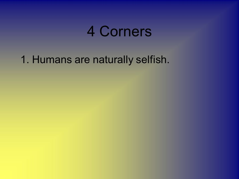 4 Corners 1. Humans are naturally selfish.