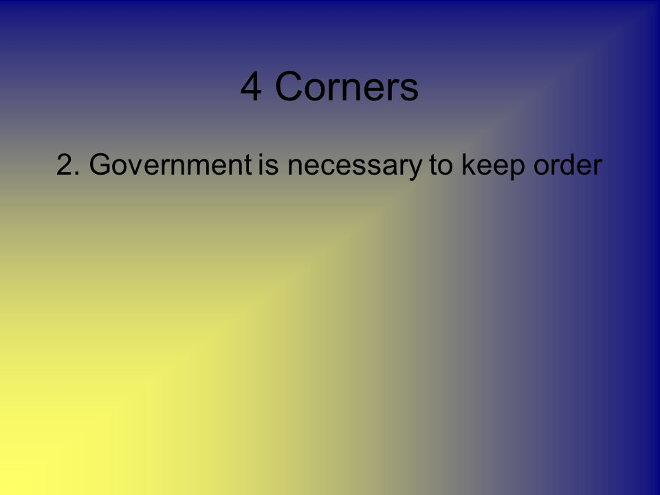4 Corners 2. Government is necessary to keep order