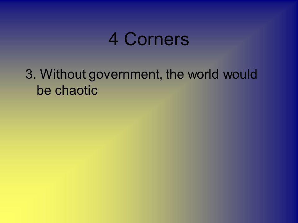 4 Corners 3. Without government, the world would be chaotic