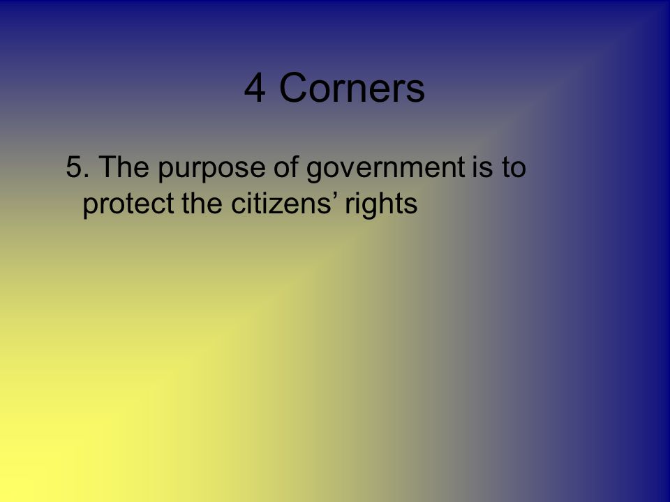 4 Corners 5. The purpose of government is to protect the citizens' rights