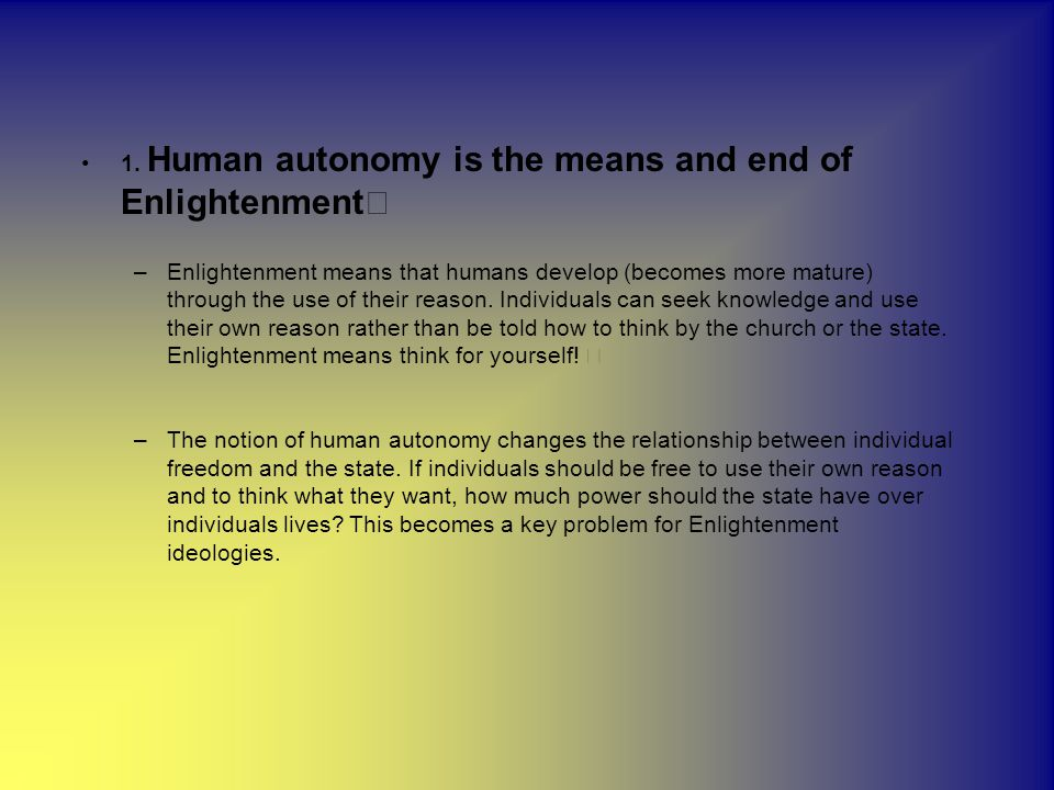 1. Human autonomy is the means and end of Enlightenment –Enlightenment means that humans develop (becomes more mature) through the use of their reason