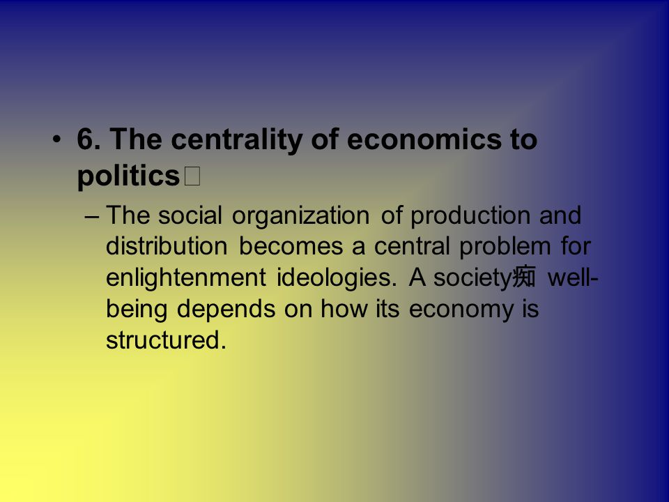 6. The centrality of economics to politics –The social organization of production and distribution becomes a central problem for enlightenment ideolog