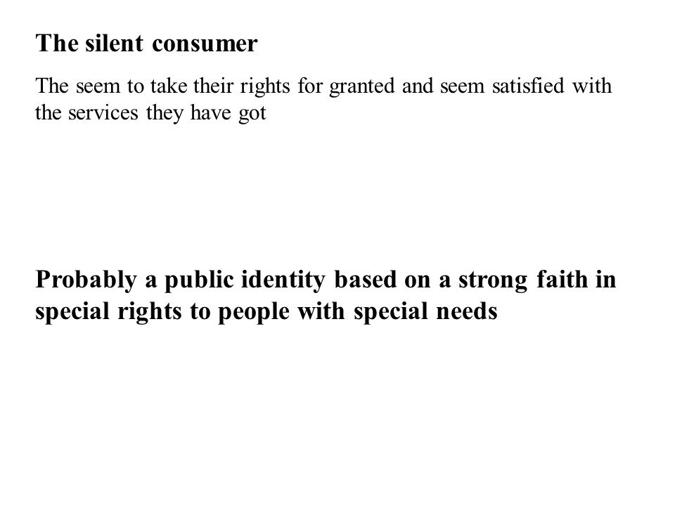 The silent consumer The seem to take their rights for granted and seem satisfied with the services they have got Probably a public identity based on a strong faith in special rights to people with special needs