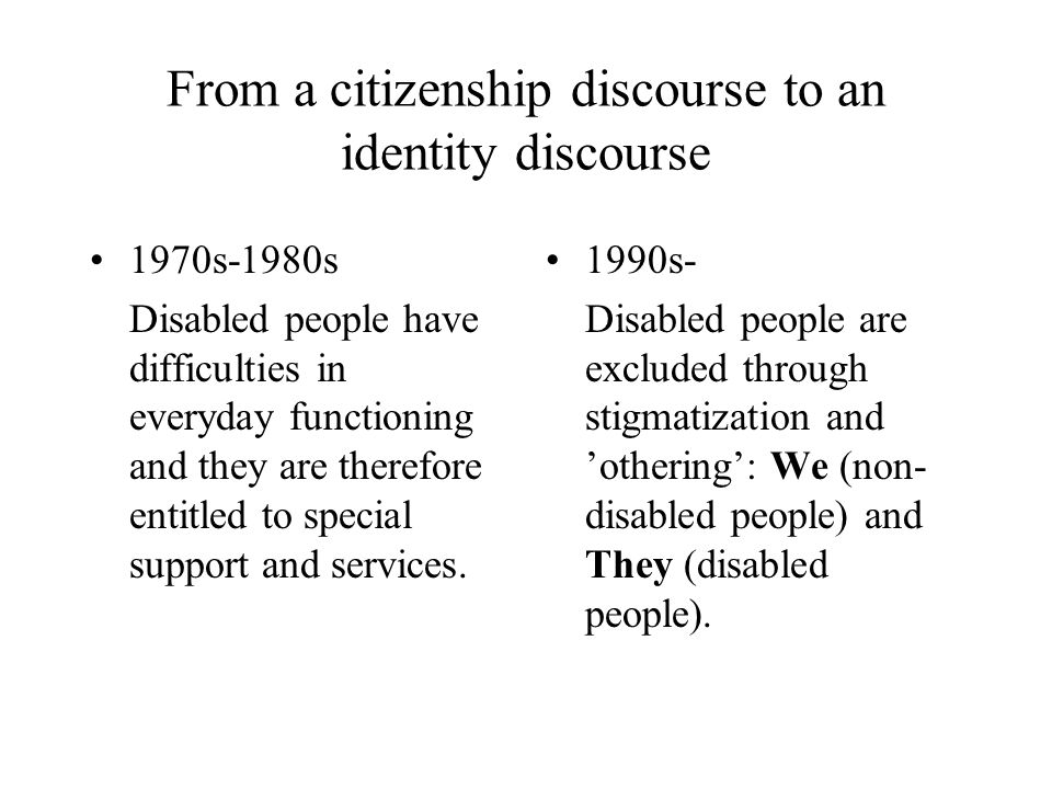 From a citizenship discourse to an identity discourse 1970s-1980s Disabled people have difficulties in everyday functioning and they are therefore entitled to special support and services.