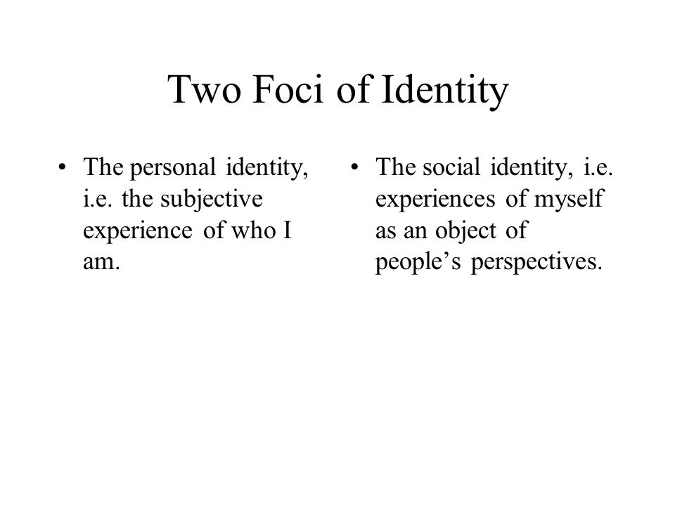 Two Foci of Identity The personal identity, i.e. the subjective experience of who I am.