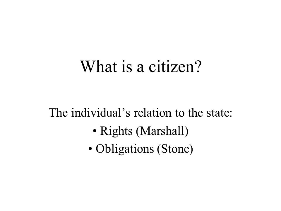 What is a citizen The individual's relation to the state: Rights (Marshall) Obligations (Stone)