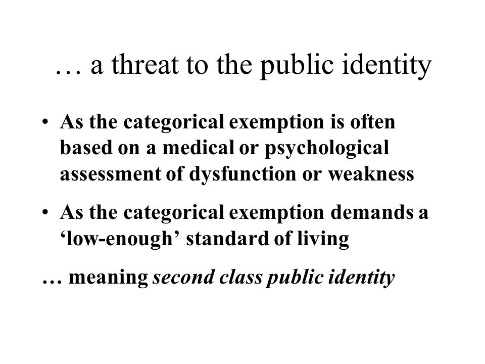 … a threat to the public identity As the categorical exemption is often based on a medical or psychological assessment of dysfunction or weakness As the categorical exemption demands a 'low-enough' standard of living … meaning second class public identity