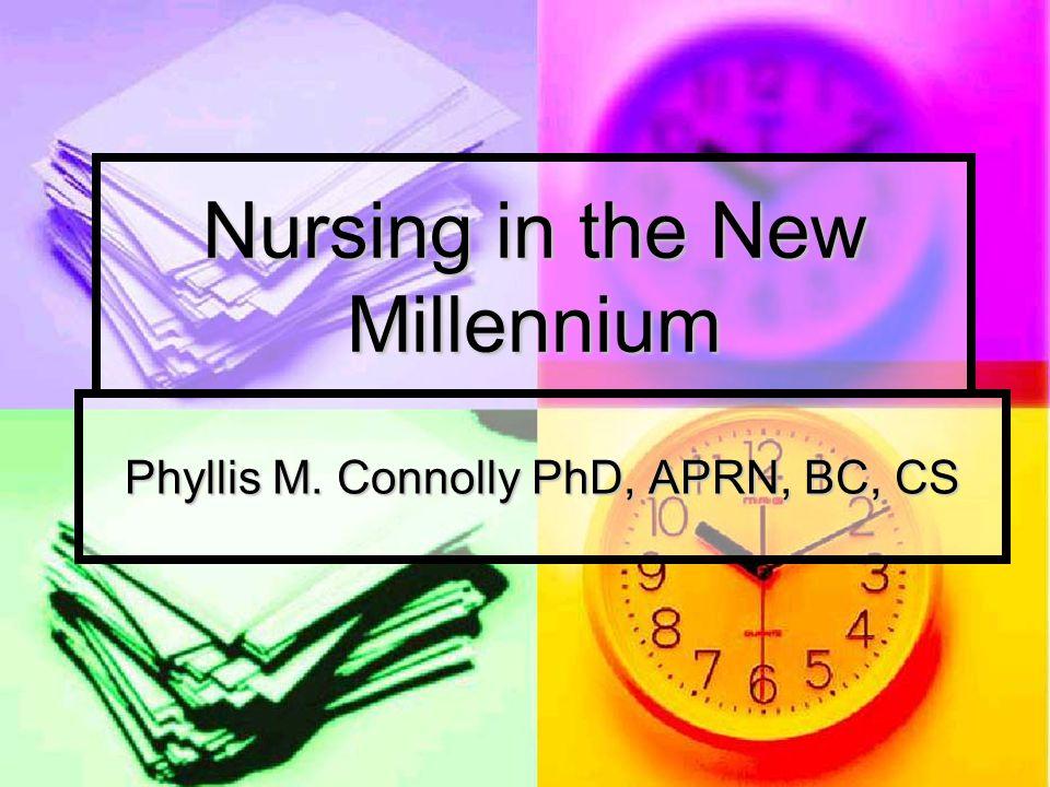 Nursing in the New Millennium Phyllis M. Connolly PhD, APRN, BC, CS
