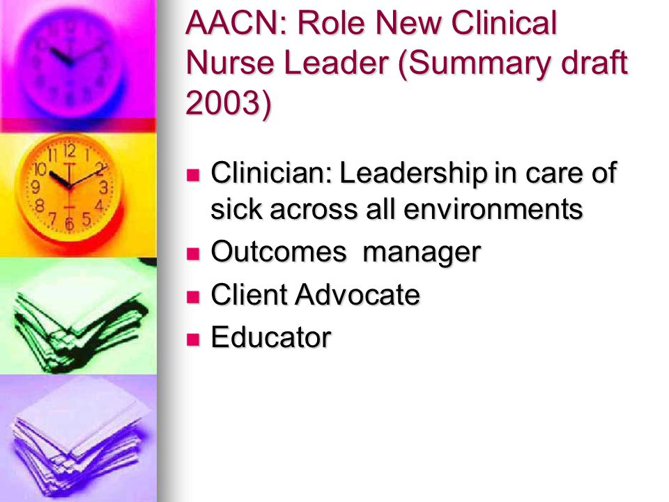 AACN: Role New Clinical Nurse Leader (Summary draft 2003) Clinician: Leadership in care of sick across all environments Clinician: Leadership in care