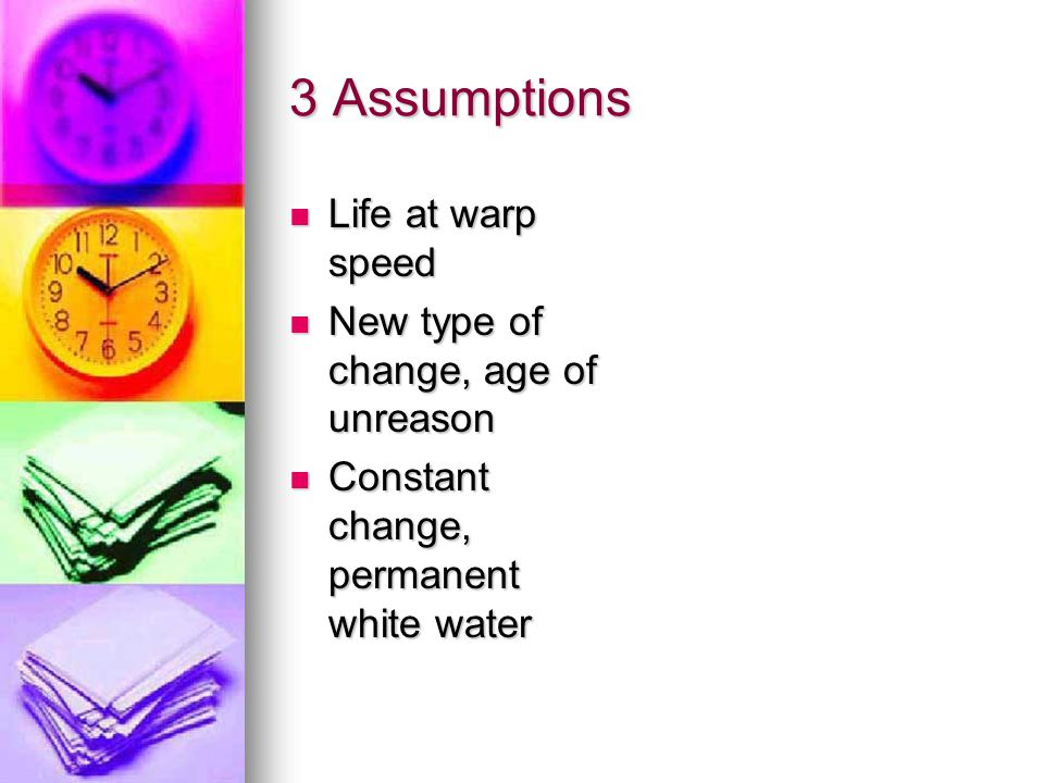 3 Assumptions Life at warp speed Life at warp speed New type of change, age of unreason New type of change, age of unreason Constant change, permanent