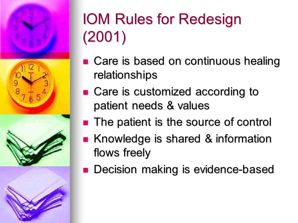IOM Rules for Redesign (2001) Care is based on continuous healing relationships Care is based on continuous healing relationships Care is customized a