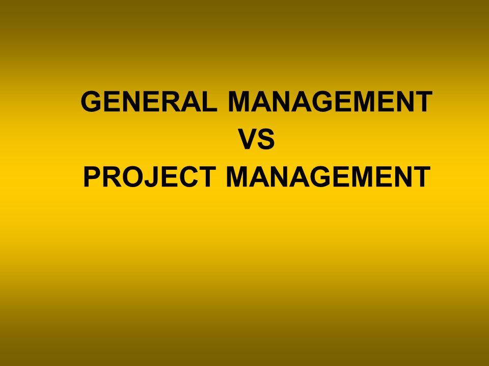 GENERAL MANAGEMENT VS PROJECT MANAGEMENT
