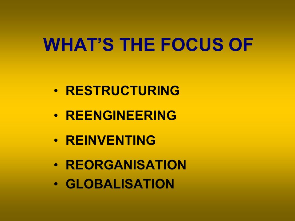 WHAT'S THE FOCUS OF RESTRUCTURING REENGINEERING REINVENTING REORGANISATION GLOBALISATION