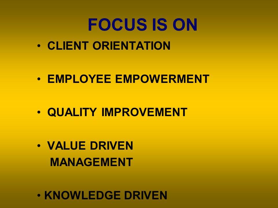 FOCUS IS ON CLIENT ORIENTATION EMPLOYEE EMPOWERMENT QUALITY IMPROVEMENT VALUE DRIVEN MANAGEMENT KNOWLEDGE DRIVEN