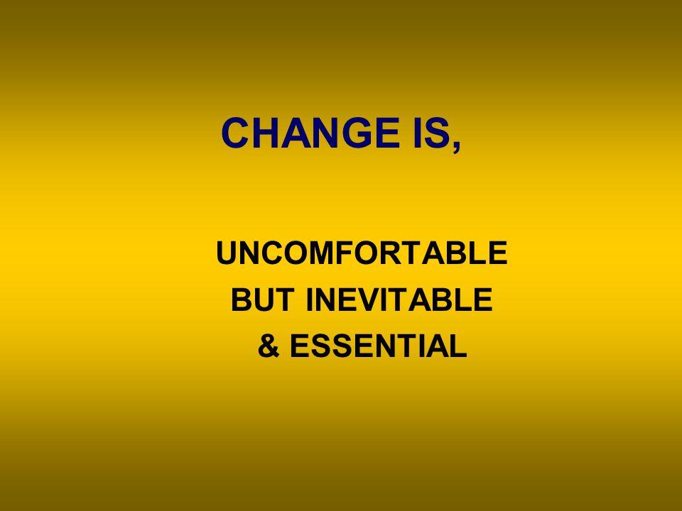 CHANGE IS, UNCOMFORTABLE BUT INEVITABLE & ESSENTIAL