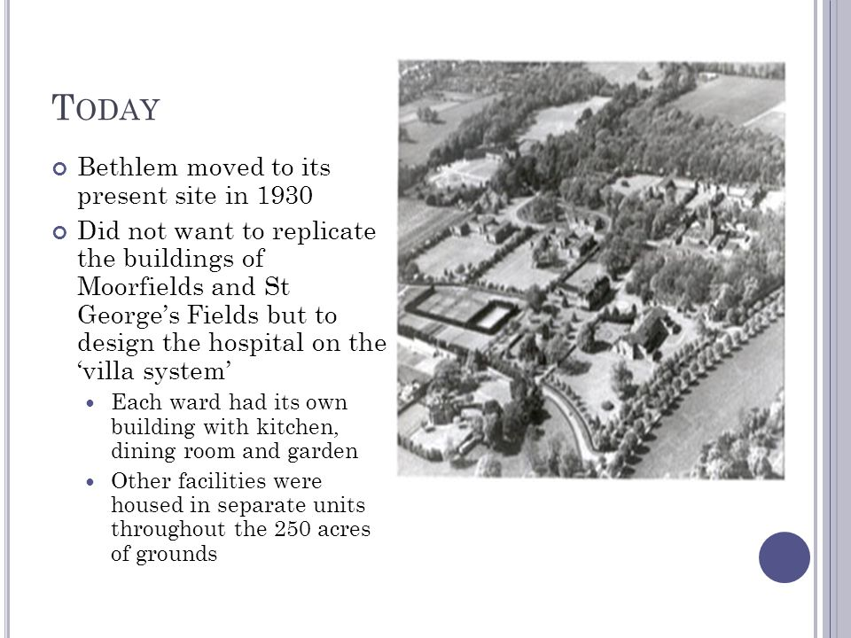 T ODAY Bethlem moved to its present site in 1930 Did not want to replicate the buildings of Moorfields and St George's Fields but to design the hospit