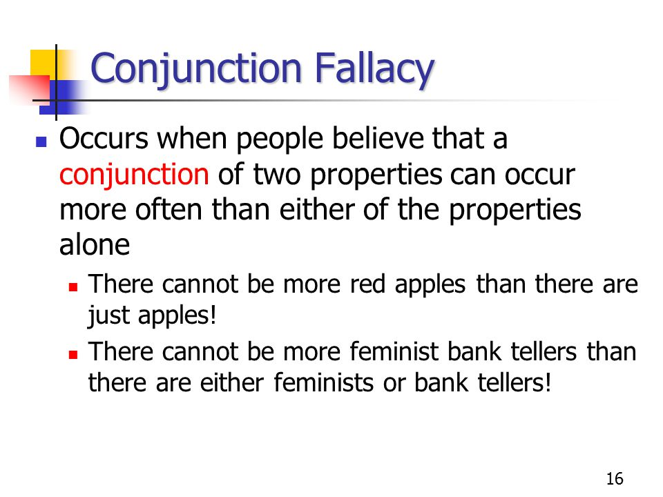 16 Conjunction Fallacy Occurs when people believe that a conjunction of two properties can occur more often than either of the properties alone There
