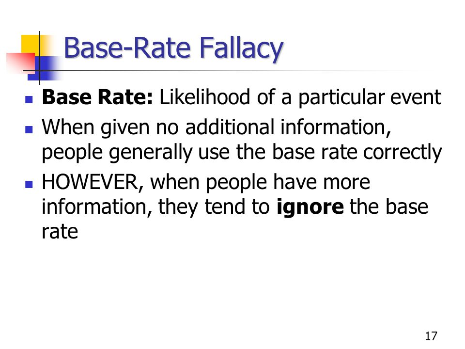 17 Base-Rate Fallacy Base Rate: Likelihood of a particular event When given no additional information, people generally use the base rate correctly HOWEVER, when people have more information, they tend to ignore the base rate